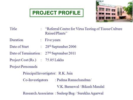 "PROJECT PROFILE Title : ""Referral Centre for Virus Testing of Tissue Culture Raised Plants"" Duration : Five years Date of Start : 28 th September 2006."