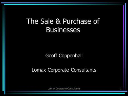 Lomax Corporate Consultants1 The Sale & Purchase of Businesses Geoff Coppenhall Lomax Corporate Consultants.