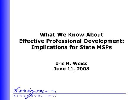 What We Know About Effective Professional Development: Implications for State MSPs Iris R. Weiss June 11, 2008.