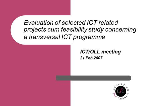 Evaluation of selected ICT related projects cum feasibility study concerning a transversal ICT programme ICT/OLL meeting 21 Feb 2007.