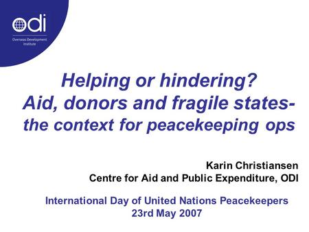 Helping or hindering? Aid, donors and fragile states- the context for peacekeeping ops Karin Christiansen Centre for Aid and Public Expenditure, ODI International.