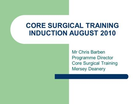 CORE SURGICAL TRAINING INDUCTION AUGUST 2010 Mr Chris Barben Programme Director Core Surgical Training Mersey Deanery.