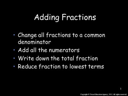 Copyright © Texas Education Agency, 2011. All rights reserved. 1 Adding Fractions Change all fractions to a common denominator Add all the numerators Write.