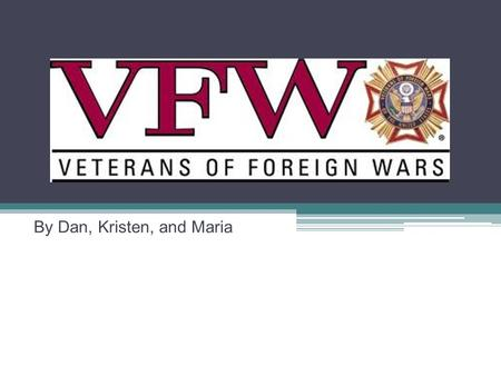 By Dan, Kristen, and Maria. The VFW Assists and provides benefits for veterans Fight for improving Veteran Administration medical centers services for.