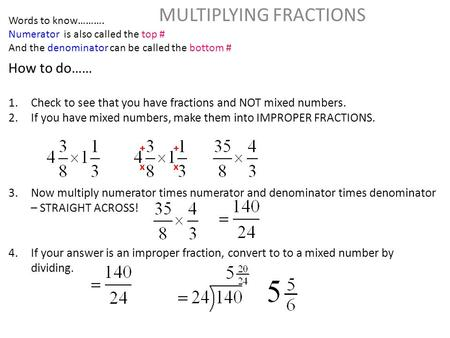 MULTIPLYING FRACTIONS How to do…… 1.Check to see that you have fractions and NOT mixed numbers. 2.If you have mixed numbers, make them into IMPROPER FRACTIONS.