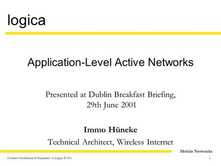 1 <strong>Mobile</strong> Networks logica Contents Confidential & Proprietary to Logica © 2001 Application-Level Active Networks Presented at Dublin Breakfast Briefing,