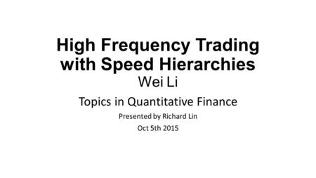High Frequency Trading with Speed Hierarchies Wei Li Topics in Quantitative Finance Presented by Richard Lin Oct 5th 2015.