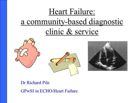 Heart Failure: a community-based diagnostic clinic & service Dr Richard Pile GPwSI in ECHO/Heart Failure.