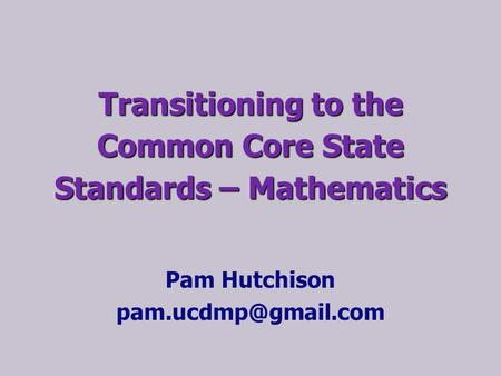 Transitioning to the Common Core State Standards – Mathematics Pam Hutchison