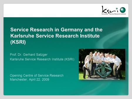 Service Research in Germany and the Karlsruhe Service Research Institute (KSRI) Prof. Dr. Gerhard Satzger Karlsruhe Service Research Institute (KSRI) Opening.