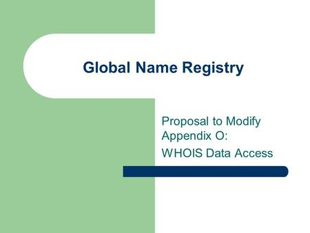 Global Name Registry Proposal to Modify Appendix O: WHOIS Data Access.