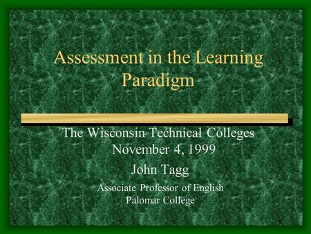 Assessment in the Learning Paradigm The Wisconsin Technical Colleges November 4, 1999 John Tagg Associate Professor of English Palomar College.
