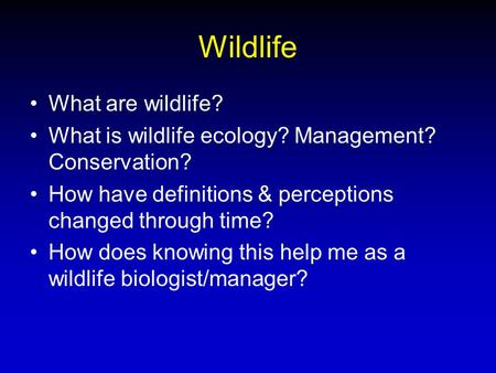 Wildlife What are wildlife? What is wildlife ecology? Management? Conservation? How have definitions & perceptions changed through time? How does knowing.