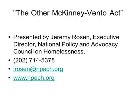 "The Other McKinney-Vento Act"" Presented by Jeremy Rosen, Executive Director, National Policy and Advocacy Council on Homelessness. (202) 714-5378"