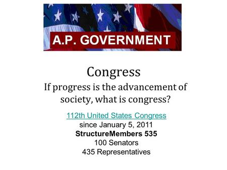 Congress If progress is the advancement of society, what is congress? 112th United States Congress since January 5, 2011 StructureMembers 535 100 Senators.