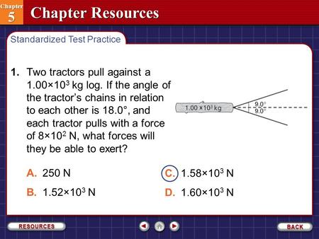 Chapter Resources Chapter 5 Chapter 5 1.Two tractors pull against a 1.00×10 3 kg log. If the angle of the tractor's chains in relation to each other is.
