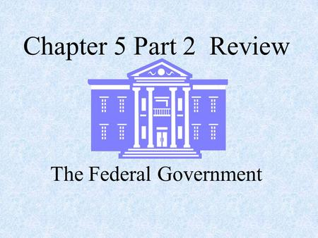 Chapter 5 Part 2 Review The Federal Government. Where was the The United States Constitution was written? Philadelphia.