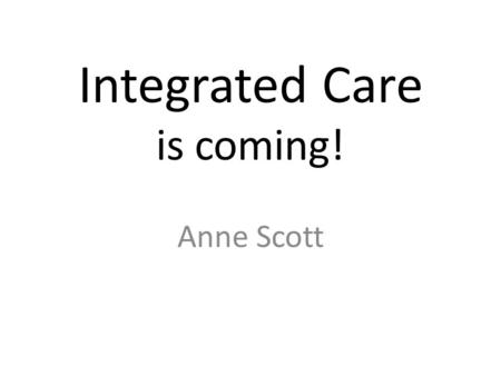 Integrated Care is coming! Anne Scott. Over the past year A commitment shown by both the CCG and Specialist Diabetes Team Service Specification developed.