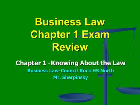 Business Law Chapter 1 Exam Review Chapter 1 -Knowing About the Law Business Law-Council Rock HS North Mr. Sherpinsky.