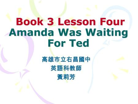 Book 3 Lesson Four Amanda Was Waiting For Ted Book 3 Lesson Four Amanda Was Waiting For Ted 高雄市立右昌國中英語科教師黃莉芳.