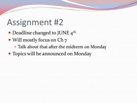 Assignment #2 Deadline changed to JUNE 4 th Will mostly focus on Ch 7 Talk about that after the midterm on Monday Topics will be announced on Monday.