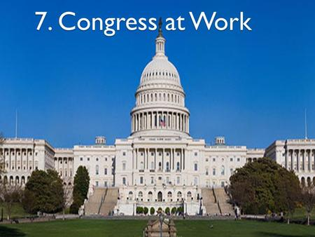 7. Congress at Work. 1. How a Bill Becomes a Law 2. Taxing and Spending Bills 3. Influencing Congress 4. Helping Constituents.