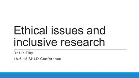 Ethical issues and inclusive research Dr Liz Tilly 18.6.15 SHLD Conference.