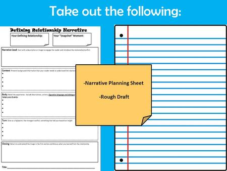 Take out the following: -Narrative Planning Sheet -Rough Draft.