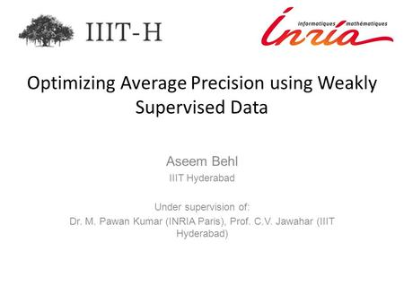 Optimizing Average Precision using Weakly Supervised Data Aseem Behl IIIT Hyderabad Under supervision of: Dr. M. Pawan Kumar (INRIA Paris), Prof. C.V.