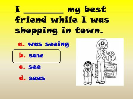 I _________ my best friend while I was shopping in town. a. was seeing b. saw c. see d. sees.