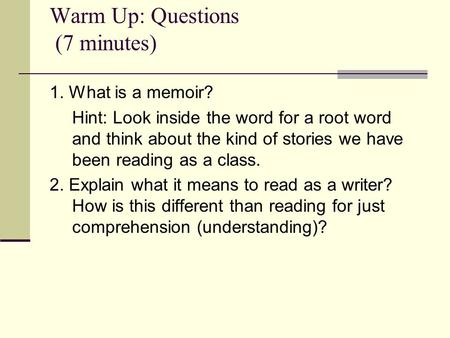 Warm Up: Questions (7 minutes) 1. What is a memoir? Hint: Look inside the word for a root word and think about the kind of stories we have been reading.