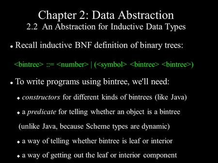 Chapter 2: Data Abstraction 2.2 An Abstraction for Inductive Data Types Recall inductive BNF definition of binary trees: ::= | ( ) To write programs using.