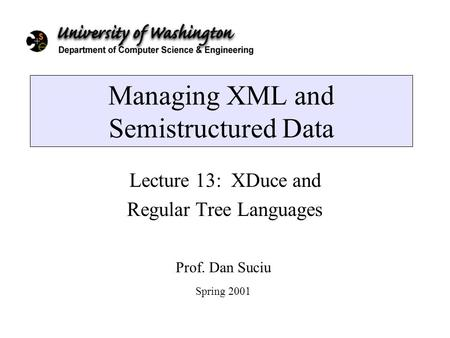 Managing XML and Semistructured Data Lecture 13: XDuce and Regular Tree Languages Prof. Dan Suciu Spring 2001.