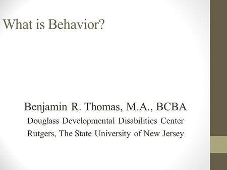 What is Behavior? Benjamin R. Thomas, M.A., BCBA
