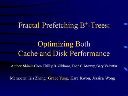 Fractal Prefetching B + -Trees: Optimizing Both Cache and Disk Performance Author: Shimin Chen, Phillip B. Gibbons, Todd C. Mowry, Gary Valentin Members: