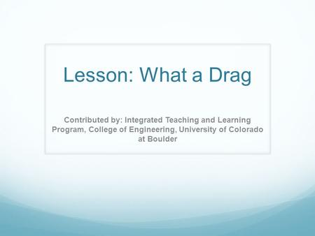 Lesson: What a Drag Contributed by: Integrated Teaching and Learning Program, College of Engineering, University of Colorado at Boulder.