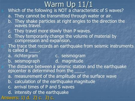 Warm Up 11/1 Which of the following is NOT a characteristic of S waves? a. They cannot be transmitted through water or air. b. They shake particles at.