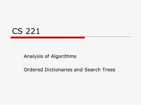 CS 221 Analysis of Algorithms Ordered Dictionaries and Search Trees.