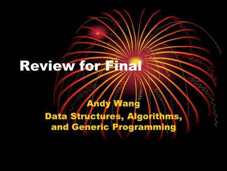 Review for Final Andy Wang Data Structures, Algorithms, and Generic Programming.