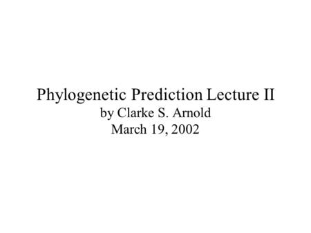 Phylogenetic Prediction Lecture II by Clarke S. Arnold March 19, 2002.