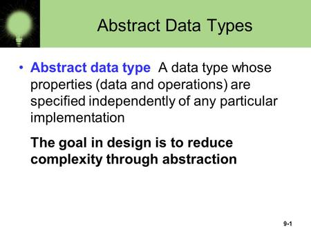9-1 Abstract Data Types Abstract data type A data type whose properties (data and operations) are specified independently of any particular implementation.