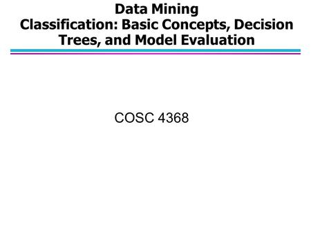 Data Mining Classification: Basic Concepts, Decision Trees, and Model Evaluation COSC 4368.