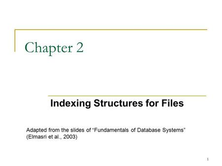 "1 Chapter 2 Indexing Structures for Files Adapted from the slides of ""Fundamentals of Database Systems"" (Elmasri et al., 2003)"