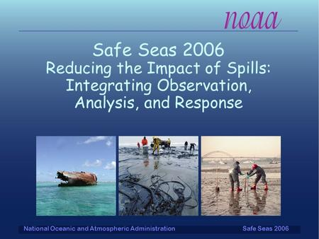 Safe Seas 2006National Oceanic and Atmospheric Administration Safe Seas 2006 Reducing the Impact of Spills: Integrating Observation, Analysis, and Response.