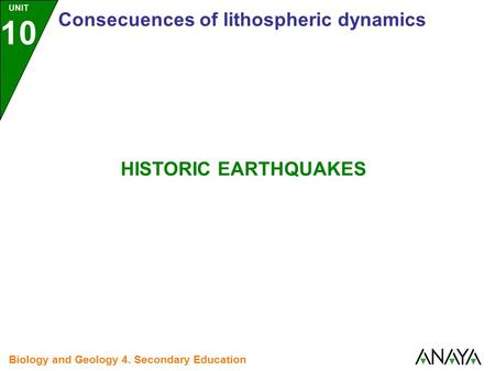 UNIT 10 Consecuences of lithospheric dynamics Biology and Geology 4. Secondary Education HISTORIC EARTHQUAKES.