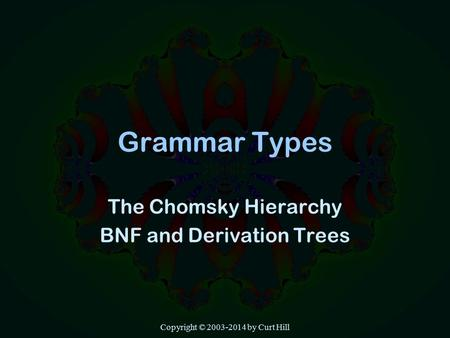 Copyright © 2003-2014 by Curt Hill Grammar Types The Chomsky Hierarchy BNF and Derivation Trees.