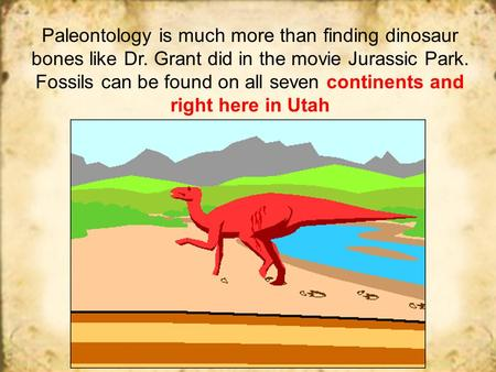 Paleontology is much more than finding dinosaur bones like Dr. Grant did in the movie Jurassic Park. Fossils can be found on all seven continents and right.
