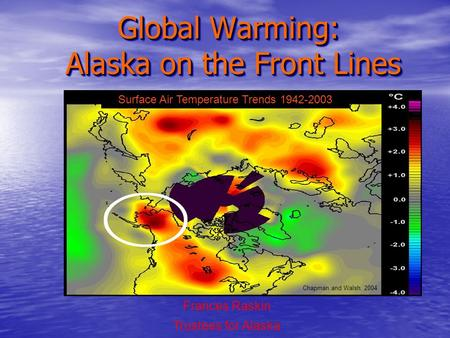 Global Warming: Alaska on the Front Lines Frances Raskin Trustees for Alaska Surface Air Temperature Trends 1942-2003 Chapman and Walsh, 2004.