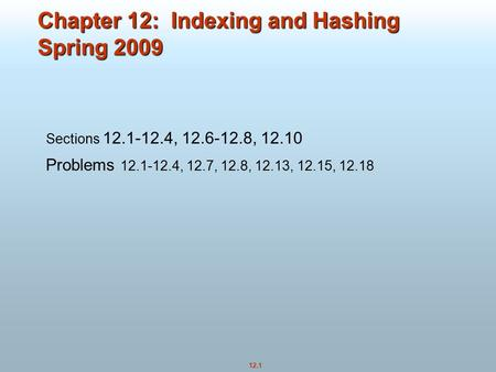12.1 Chapter 12: Indexing and Hashing Spring 2009 Sections 12.1-12.4, 12.6-12.8, 12.10 Problems 12.1-12.4, 12.7, 12.8, 12.13, 12.15, 12.18.
