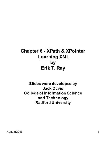 August 20061 Chapter 6 - XPath & XPointer Learning XML by Erik T. Ray Slides were developed by Jack Davis College of Information Science and Technology.